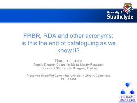 FRBR, RDA and other acronyms: is this the end of cataloguing as we know it? Gordon Dunsire Depute Director, Centre for Digital Library Research University.
