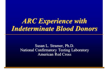 E001372A 1 ARC Experience with Indeterminate Blood Donors Susan L. Stramer, Ph.D. National Confirmatory Testing Laboratory American Red Cross.