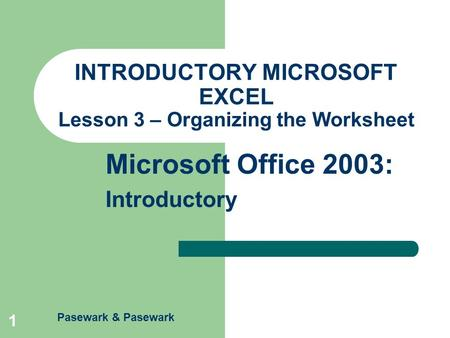Pasewark & Pasewark Microsoft Office 2003: Introductory 1 INTRODUCTORY MICROSOFT EXCEL Lesson 3 – Organizing the Worksheet.