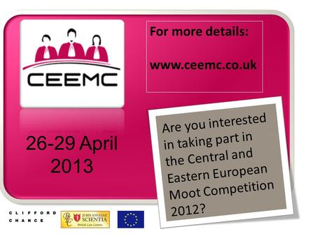 Are you interested in taking part in the Central and Eastern European Moot Competition 2012? 26-29 April 2013 For more details: www.ceemc.co.uk.