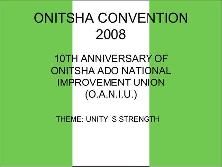 ONITSHA CONVENTION 2008 10TH ANNIVERSARY OF ONITSHA ADO NATIONAL IMPROVEMENT UNION (O.A.N.I.U.) THEME: UNITY IS STRENGTH.