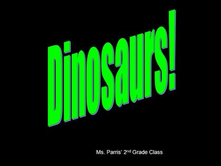 Ms. Parris' 2 nd Grade Class. Dinosaurs What is a dinosaur? What did they eat? Names of dinosaurs Where did they live? Where did they go? DINO-FUN.