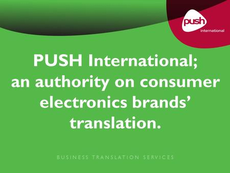 PUSH International; an authority on consumer electronics brands' translation. B U S I N E S S T R A N S L A T I O N S E R V I C E S.