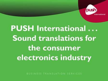 PUSH International... Sound translations for the consumer electronics industry B U S I N E S S T R A N S L A T I O N S E R V I C E S.