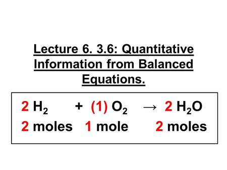 Lecture 6. 3.6: Quantitative Information from Balanced Equations. 2 H 2 + (1) O 2 → 2 H 2 O 2 moles 1 mole 2 moles.