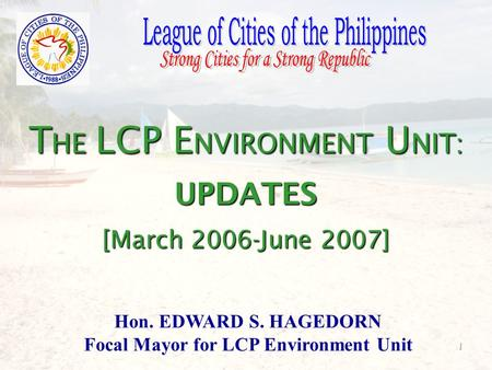 1 T HE LCP E NVIRONMENT U NIT: UPDATES [March 2006-June 2007] Hon. EDWARD S. HAGEDORN Focal Mayor for LCP Environment Unit.
