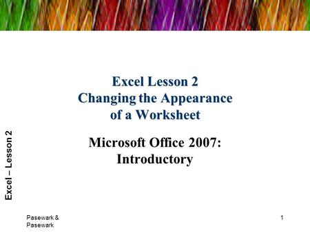Excel – Lesson 2 Excel Lesson 2 Changing the Appearance of a Worksheet Microsoft Office 2007: Introductory Pasewark & Pasewark 1.