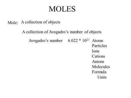 MOLES Mole: A collection of objects A collection of Avogadro's number of objects Avogadro's number6.022 * 10 23 Atoms Particles Ions Cations Anions Molecules.
