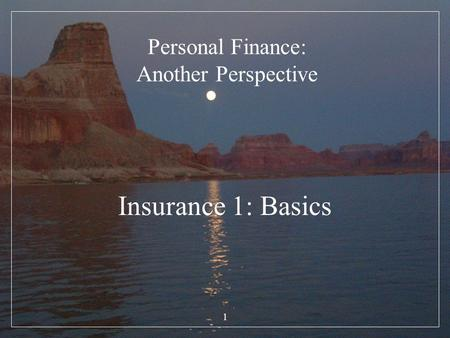 1 Personal Finance: Another Perspective Insurance 1: Basics.