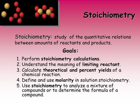 Stoichiometry Stoichiometry: study of the quantitative relations between amounts of reactants and products. Goals: Perform stoichiometry calculations.