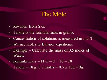 The Mole Revision from S.G. 1 mole is the formula mass in grams. Concentration of solutions is measured in mol/l. We use moles to Balance equations. Example.
