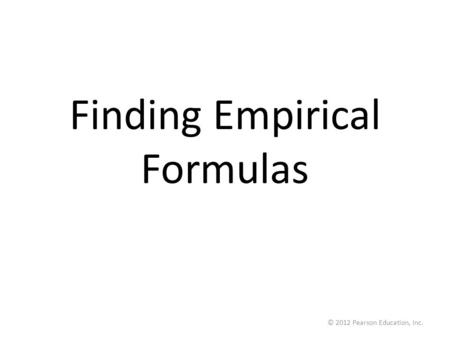 © 2012 Pearson Education, Inc. Finding Empirical Formulas.