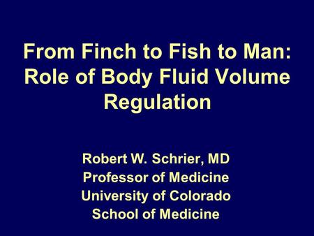 From Finch to Fish to Man: Role of Body Fluid Volume Regulation Robert W. Schrier, MD Professor of Medicine University of Colorado School of Medicine.