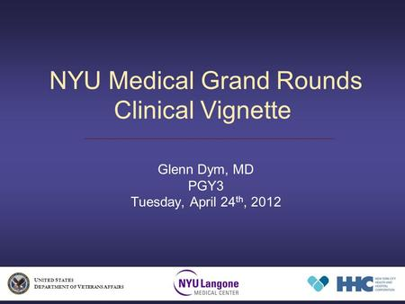 NYU Medical Grand Rounds Clinical Vignette Glenn Dym, MD PGY3 Tuesday, April 24 th, 2012 U NITED S TATES D EPARTMENT OF V ETERANS A FFAIRS.
