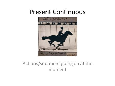 Present Continuous Actions/situations going on at the moment.