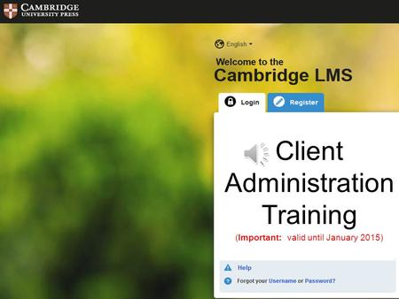 Cambridge LMS Administration Training Client Administration Training (Important: valid until January 2015)