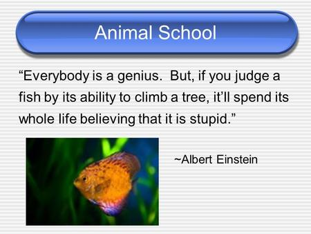 "Animal School ""Everybody is a genius. But, if you judge a fish by its ability to climb a tree, it'll spend its whole life believing that it is stupid."""