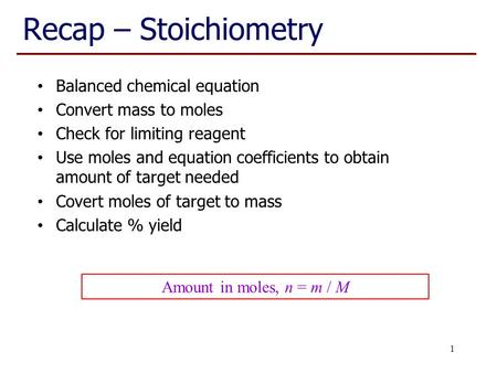 Recap – Stoichiometry Balanced chemical equation Convert mass to moles Check for limiting reagent Use moles and equation coefficients to obtain amount.