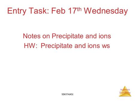 Aqueous Equilibria Entry Task: Feb 17 th Wednesday Notes on Precipitate and ions HW: Precipitate and ions ws MAYHAN.