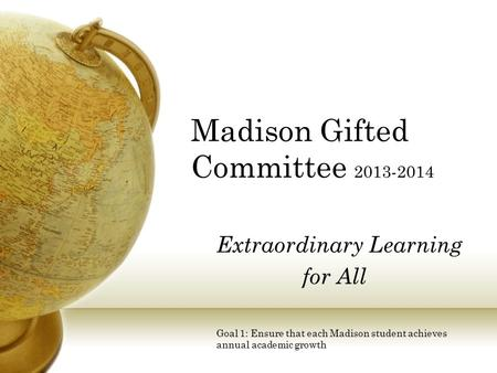Extraordinary Learning for All Goal 1: Ensure that each Madison student achieves annual academic growth Madison Gifted Committee 2013-2014.