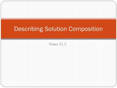 Notes 15.2 Describing Solution Composition. Mass Percent Mass percent= mass of solute X 100 mass of solution = grams of solute X 100 grams of solute +