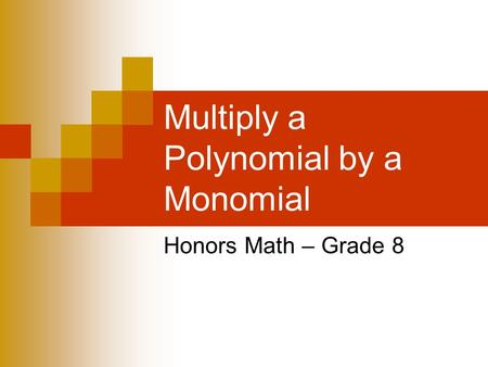 Multiply a Polynomial by a Monomial Honors Math – Grade 8.