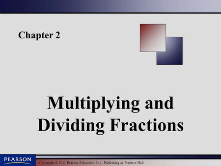 Copyright © 2011 Pearson Education, Inc. Publishing as Prentice Hall. Chapter 2 Multiplying and Dividing Fractions.
