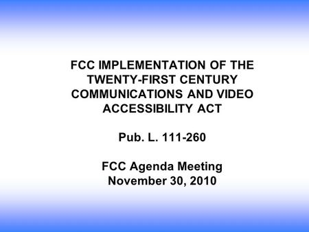 FCC IMPLEMENTATION OF THE TWENTY-FIRST CENTURY COMMUNICATIONS AND VIDEO ACCESSIBILITY ACT Pub. L. 111-260 FCC Agenda Meeting November 30, 2010.