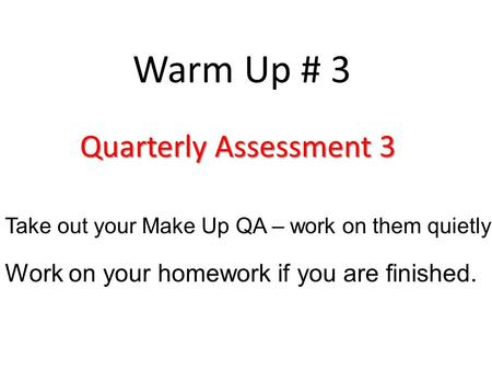 Warm Up # 3 Quarterly Assessment 3 Take out your Make Up QA – work on them quietly Work on your homework if you are finished.