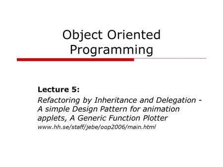 Object Oriented Programming Lecture 5: Refactoring by Inheritance and Delegation - A simple Design Pattern for animation applets, A Generic Function Plotter.