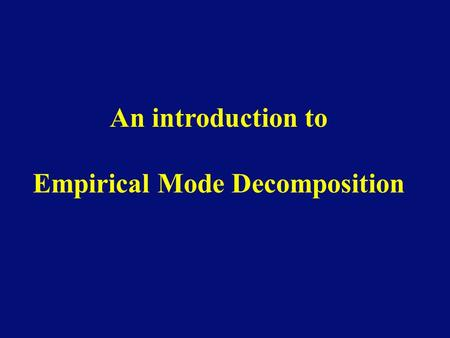 "An introduction to Empirical Mode Decomposition. The simplest model for a signal is given by circular functions of the type Such ""Fourier modes"" are of."
