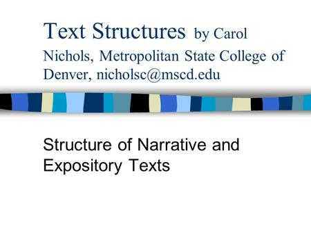 Text Structures by Carol Nichols, Metropolitan State College of Denver, Structure of Narrative and Expository Texts.
