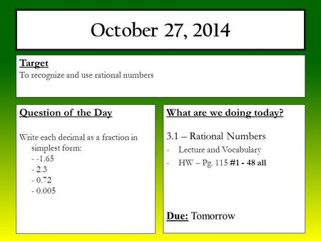 October 27, 2014 What are we doing today? 3.1 – Rational Numbers -Lecture and Vocabulary -HW – Pg. 115 #1 - 48 all Due: Tomorrow Target To recognize and.