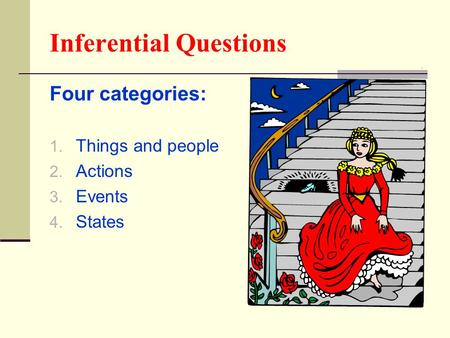 Inferential Questions Four categories: 1. Things and people 2. Actions 3. Events 4. States.