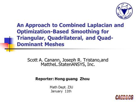 An Approach to Combined Laplacian and Optimization-Based Smoothing for Triangular, Quadrilateral, and Quad- Dominant Meshes Scott A. Canann, Joseph R.