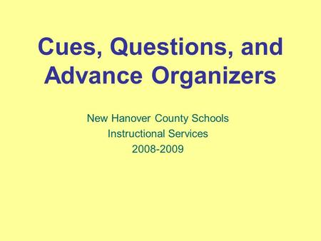 Cues, Questions, and Advance Organizers New Hanover County Schools Instructional Services 2008-2009.