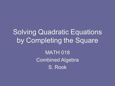 Solving Quadratic Equations by Completing the Square MATH 018 Combined Algebra S. Rook.
