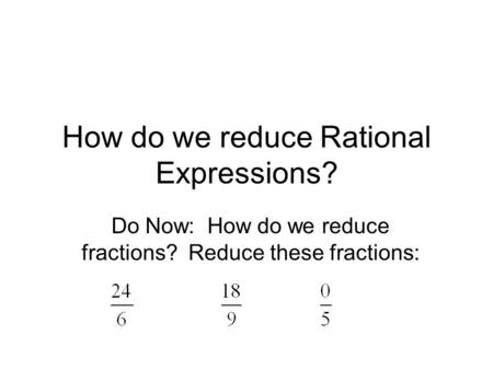 How do we reduce Rational Expressions? Do Now: How do we reduce fractions? Reduce these fractions: