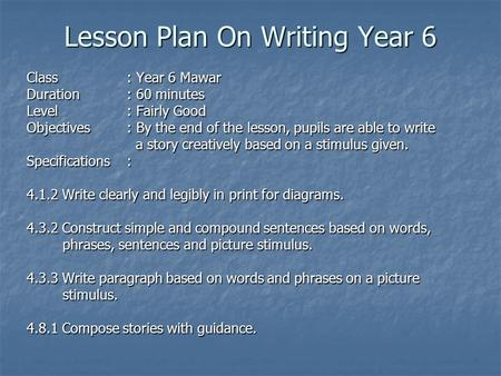 Lesson Plan On Writing Year 6 Class: Year 6 Mawar Duration: 60 minutes Level: Fairly Good Objectives : By the end of the lesson, pupils are able to write.