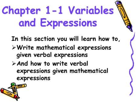 Chapter 1-1 Variables and Expressions In this section you will learn how to,  Write mathematical expressions given verbal expressions  And how to write.