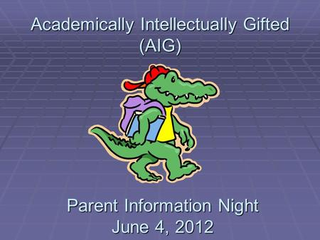 Academically Intellectually Gifted (AIG) Parent Information Night June 4, 2012.