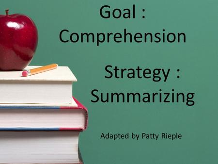 Goal : Comprehension Strategy : Summarizing Adapted by Patty Rieple.