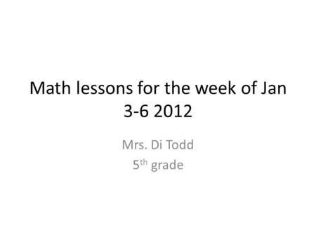Math lessons for the week of Jan 3-6 2012 Mrs. Di Todd 5 th grade.