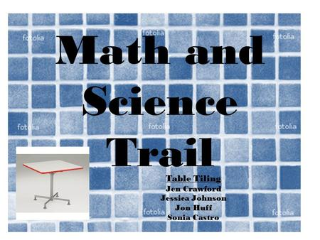 Math and Science Trail Table Tiling Jen Crawford Jessica Johnson Jon Huff Sonia Castro.