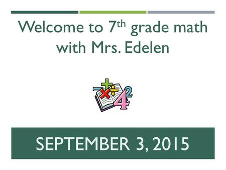 SEPTEMBER 3, 2015 Welcome to 7 th grade math with Mrs. Edelen.