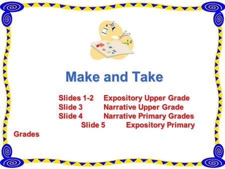 Make and Take Slides 1-2 Expository Upper Grade Slide 3 Narrative Upper Grade Slide 4 Narrative Primary Grades Slide 5 Expository Primary Grades.
