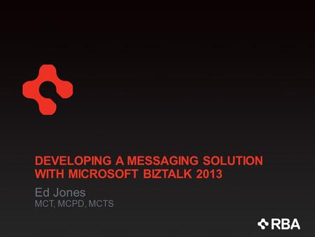 DEVELOPING A MESSAGING SOLUTION WITH MICROSOFT BIZTALK 2013 Ed Jones MCT, MCPD, MCTS.