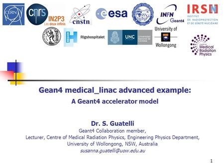1 Gean4 medical_linac advanced example: A Geant4 accelerator model Dr. S. Guatelli Geant4 Collaboration member, Lecturer, Centre of Medical Radiation Physics,