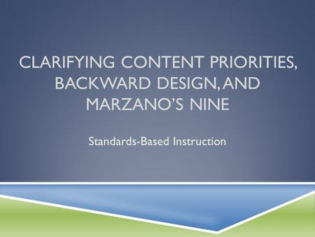 CLARIFYING CONTENT PRIORITIES, BACKWARD DESIGN, AND MARZANO'S NINE Standards-Based Instruction.
