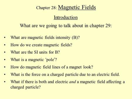 Chapter 28: Magnetic Fields Introduction What are we going to talk about in chapter 29: What are magnetic fields intensity (B)? How do we create magnetic.
